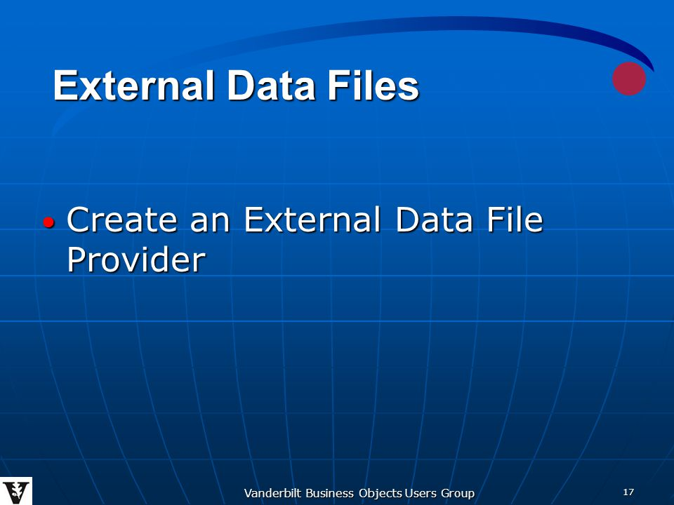 Vanderbilt Business Objects Users Group 17 Create an External Data File Provider Create an External Data File Provider External Data Files