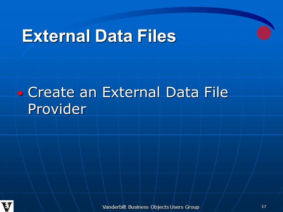 Vanderbilt Business Objects Users Group 17 Create an External Data File Provider Create an External Data File Provider External Data Files