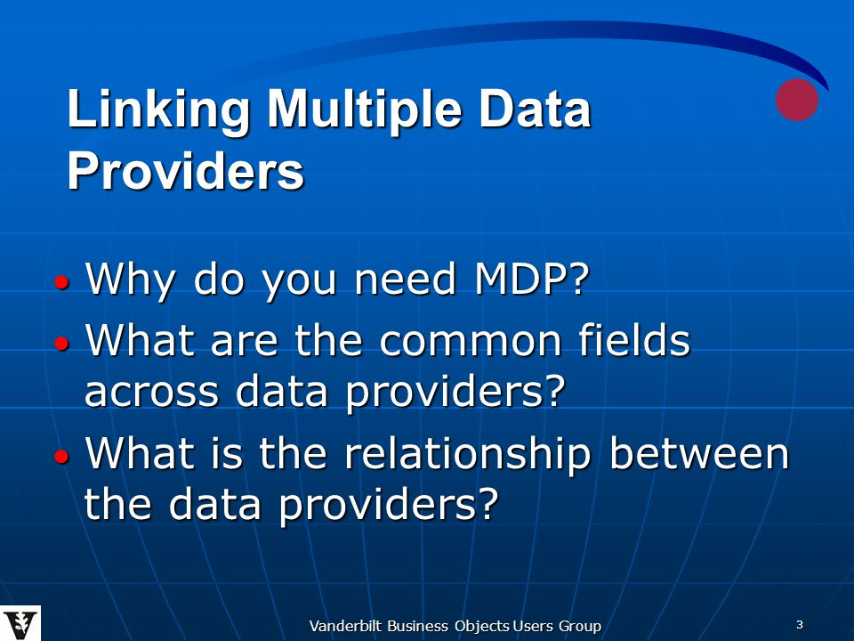 Vanderbilt Business Objects Users Group 3 Why do you need MDP? Why do you need MDP? What are the common fields across data providers? What are the com
