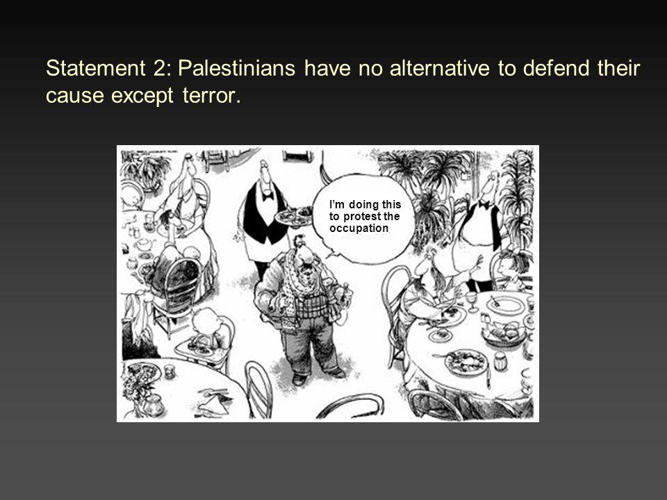 Statement 2: Palestinians have no alternative to defend their cause except terror.