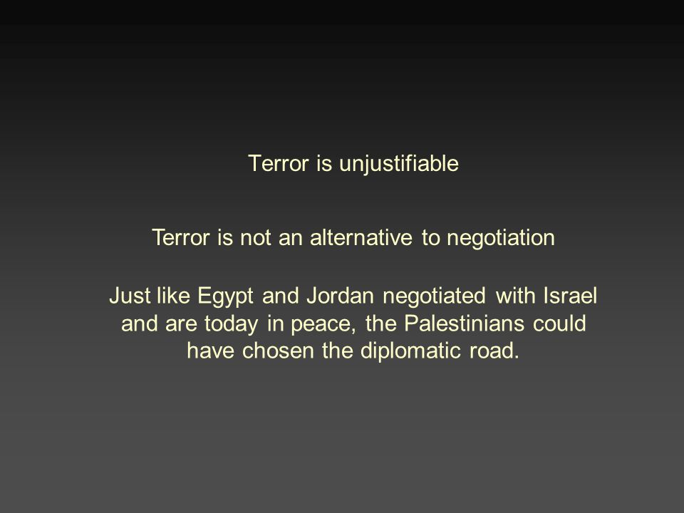 Terror is unjustifiable Terror is not an alternative to negotiation Just like Egypt and Jordan negotiated with Israel and are today in peace, the Palestinians could have chosen the diplomatic road.