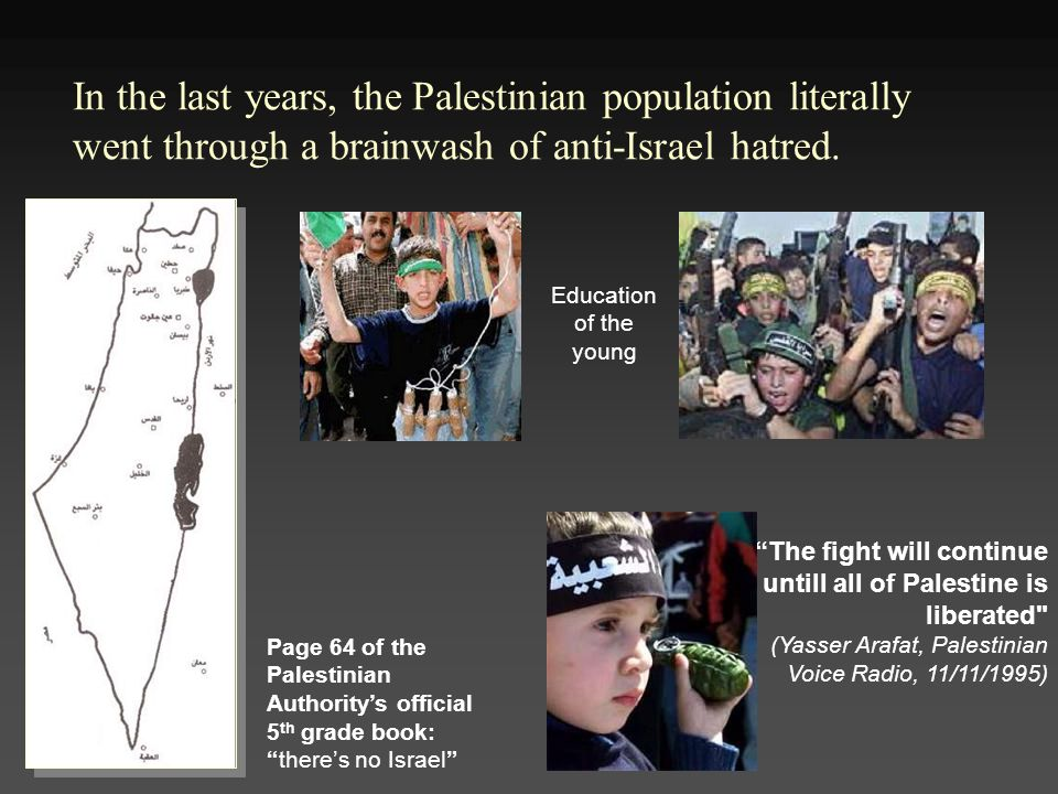 In the last years, the Palestinian population literally went through a brainwash of anti-Israel hatred.