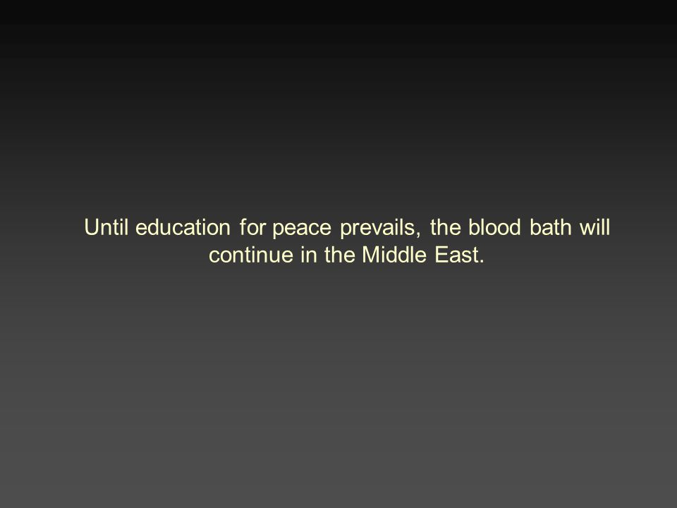 Until education for peace prevails, the blood bath will continue in the Middle East.