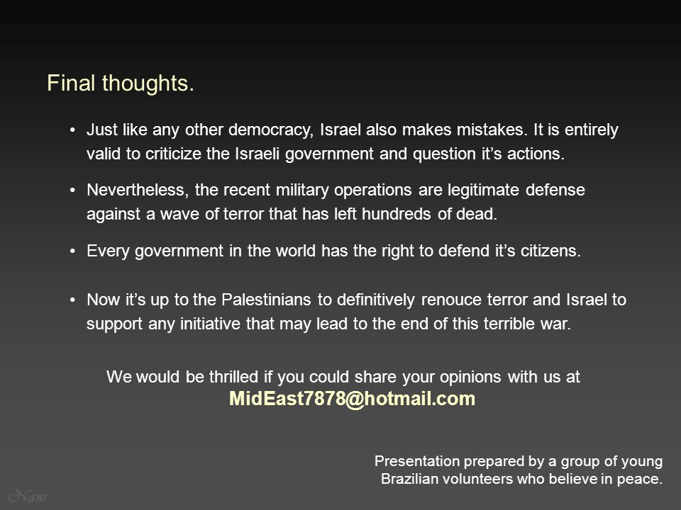 We would be thrilled if you could share your opinions with us at MidEast7878@hotmail.com Nevertheless, the recent military operations are legitimate defense against a wave of terror that has left hundreds of dead.