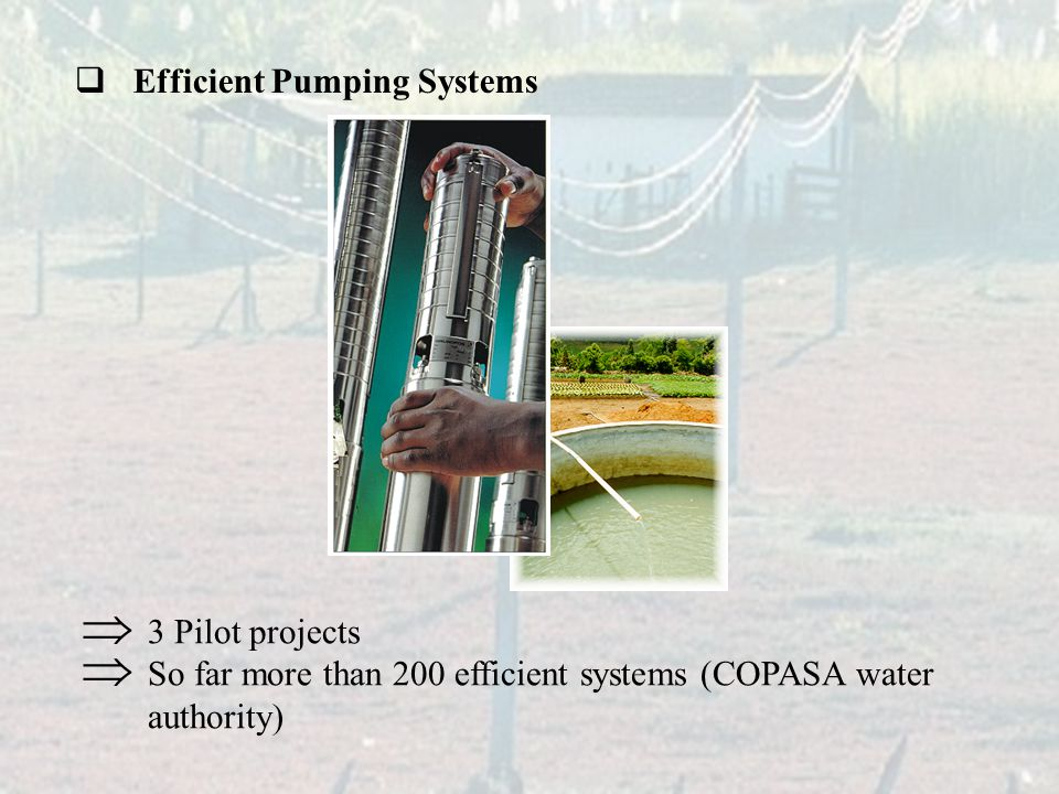  Efficient Pumping Systems  3 Pilot projects  So far more than 200 efficient systems (COPASA water authority)