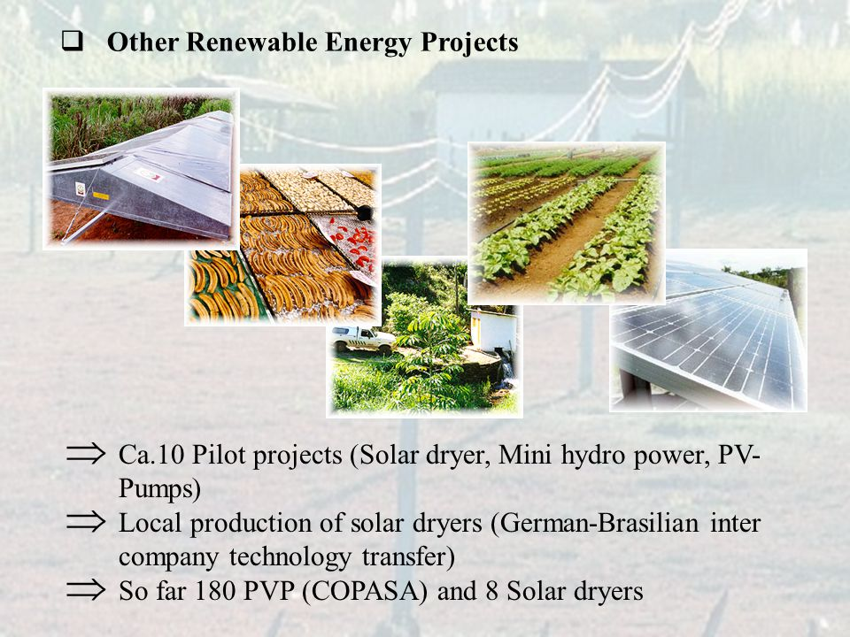  Other Renewable Energy Projects  Ca.10 Pilot projects (Solar dryer, Mini hydro power, PV- Pumps)  Local production of solar dryers (German-Brasilian inter company technology transfer)  So far 180 PVP (COPASA) and 8 Solar dryers