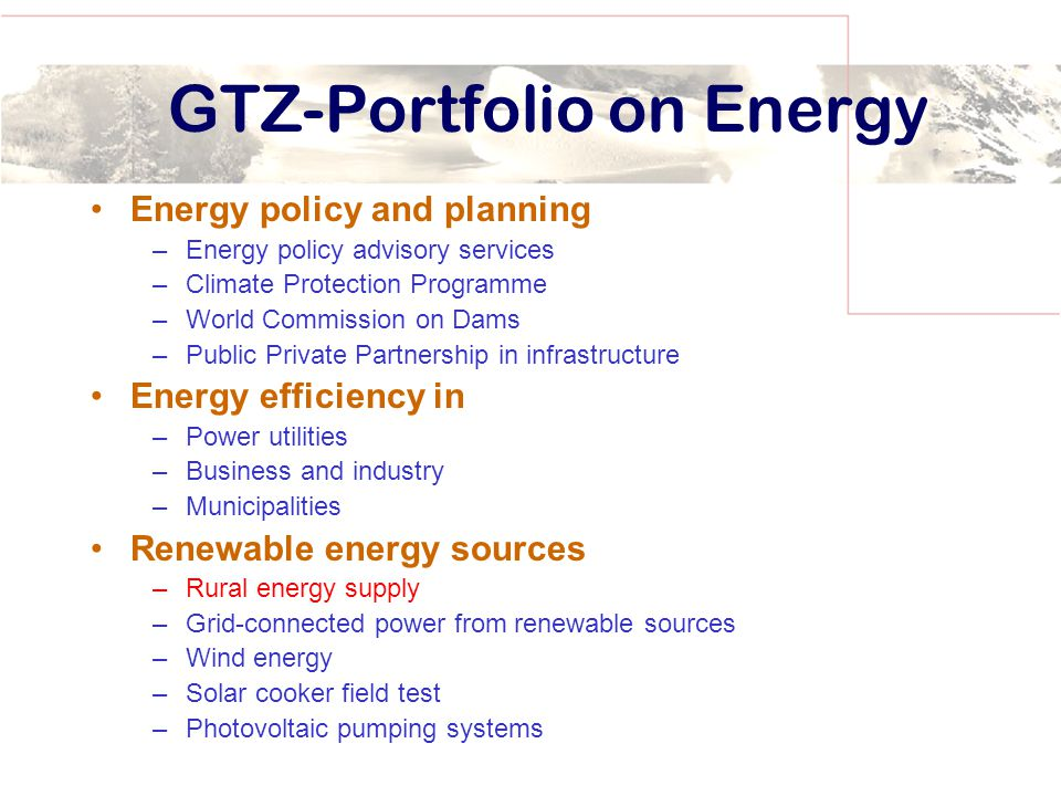 GTZ-Portfolio on Energy Energy policy and planning –Energy policy advisory services –Climate Protection Programme –World Commission on Dams –Public Private Partnership in infrastructure Energy efficiency in –Power utilities –Business and industry –Municipalities Renewable energy sources –Rural energy supply –Grid-connected power from renewable sources –Wind energy –Solar cooker field test –Photovoltaic pumping systems