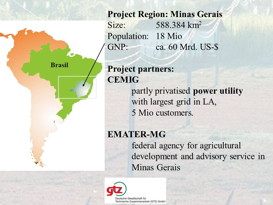 Brasil Project Region: Minas Gerais Size:588.384 km 2 Population:18 Mio GNP:ca. 60 Mrd. US-$ Project partners: CEMIG partly privatised power utility w