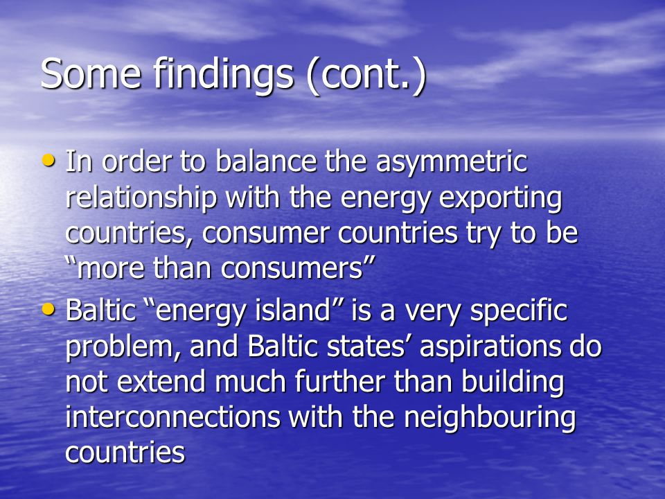 Some findings (cont.) In order to balance the asymmetric relationship with the energy exporting countries, consumer countries try to be more than consumers In order to balance the asymmetric relationship with the energy exporting countries, consumer countries try to be more than consumers Baltic energy island is a very specific problem, and Baltic states' aspirations do not extend much further than building interconnections with the neighbouring countries Baltic energy island is a very specific problem, and Baltic states' aspirations do not extend much further than building interconnections with the neighbouring countries