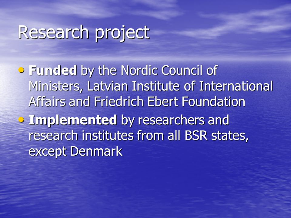 Research project Funded by the Nordic Council of Ministers, Latvian Institute of International Affairs and Friedrich Ebert Foundation Funded by the Nordic Council of Ministers, Latvian Institute of International Affairs and Friedrich Ebert Foundation Implemented by researchers and research institutes from all BSR states, except Denmark Implemented by researchers and research institutes from all BSR states, except Denmark