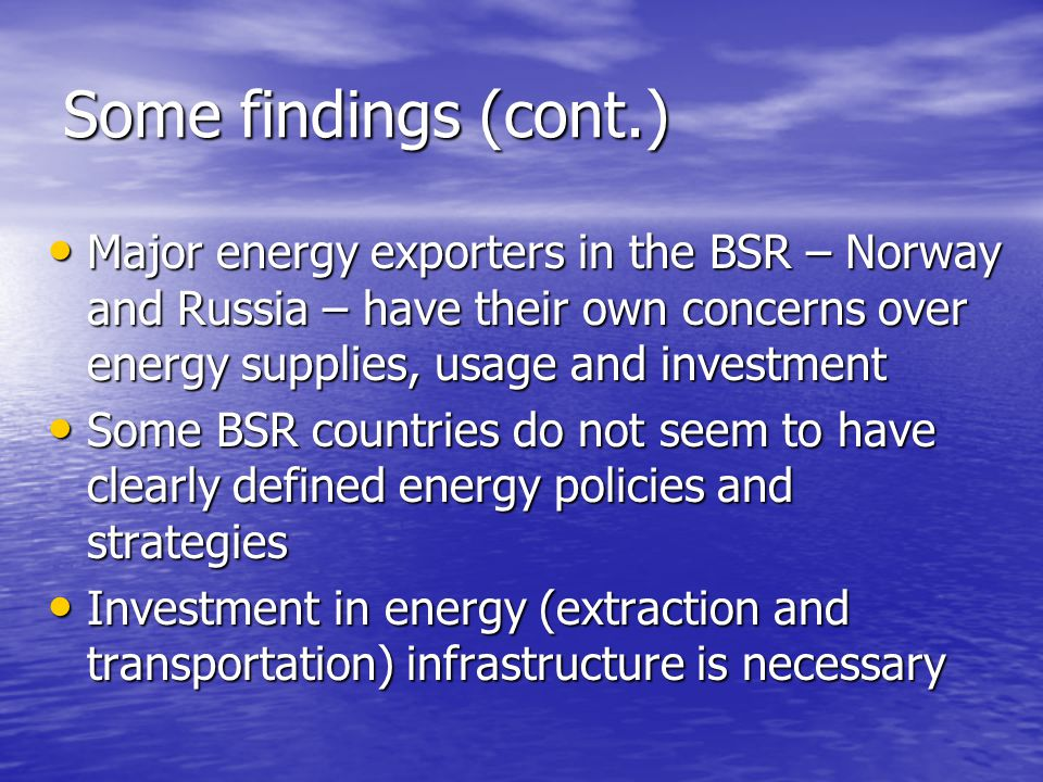 Some findings (cont.) Major energy exporters in the BSR – Norway and Russia – have their own concerns over energy supplies, usage and investment Major energy exporters in the BSR – Norway and Russia – have their own concerns over energy supplies, usage and investment Some BSR countries do not seem to have clearly defined energy policies and strategies Some BSR countries do not seem to have clearly defined energy policies and strategies Investment in energy (extraction and transportation) infrastructure is necessary Investment in energy (extraction and transportation) infrastructure is necessary