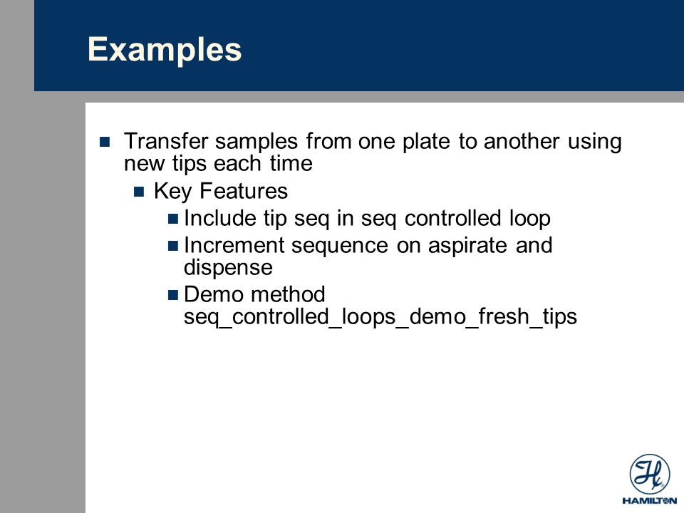 Examples Adding buffer to plate using one set of tips Key Features DO NOT include tip seq in seq controlled loop No sequence increment on asp in order to reuse buffer reservoir Demo method seq_controlled_loops_demo_one_set_tips