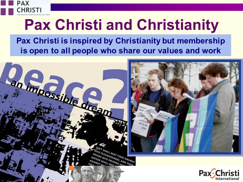 Pax Christi and Christianity Pax Christi is inspired by Christianity but membership is open to all people who share our values and work