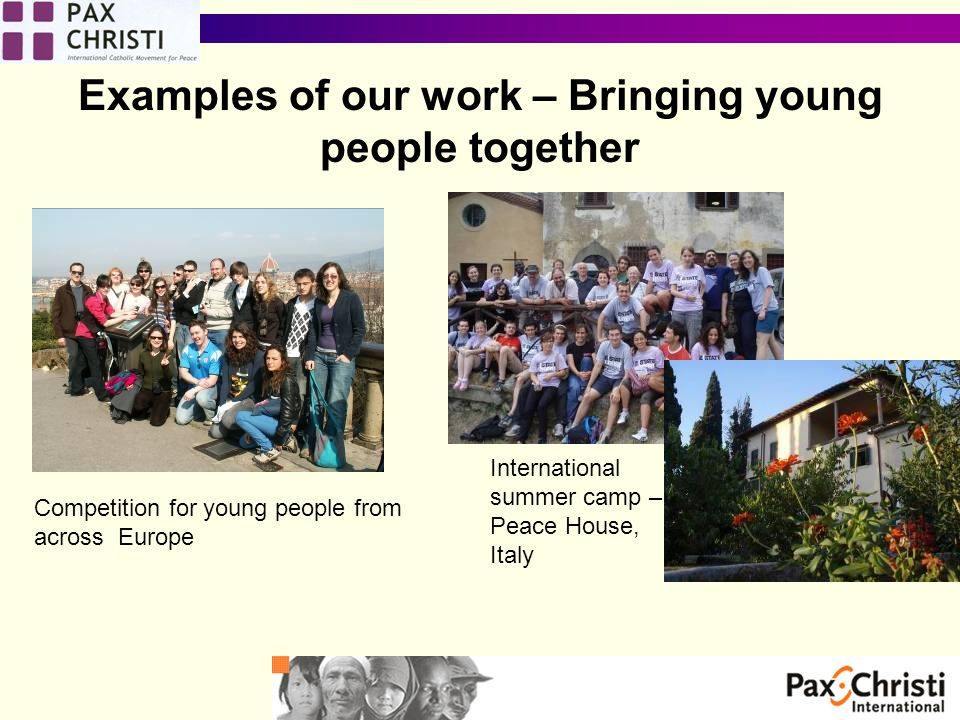 Examples of our work – Bringing young people together Competition for young people from across Europe International summer camp – Peace House, Italy