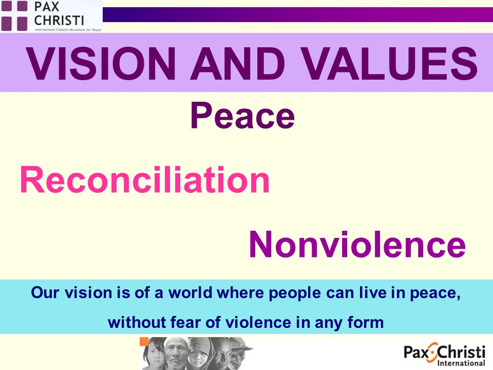 VISION AND VALUES Peace Reconciliation Nonviolence Our vision is of a world where people can live in peace, without fear of violence in any form
