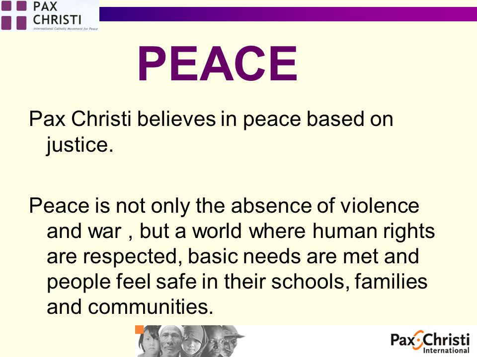 Pax Christi believes in peace based on justice.