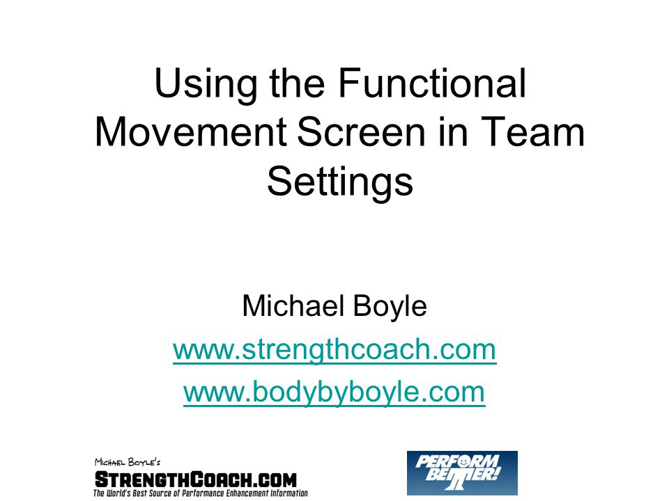 Using the Functional Movement Screen in Team Settings Michael Boyle www.strengthcoach.com www.bodybyboyle.com
