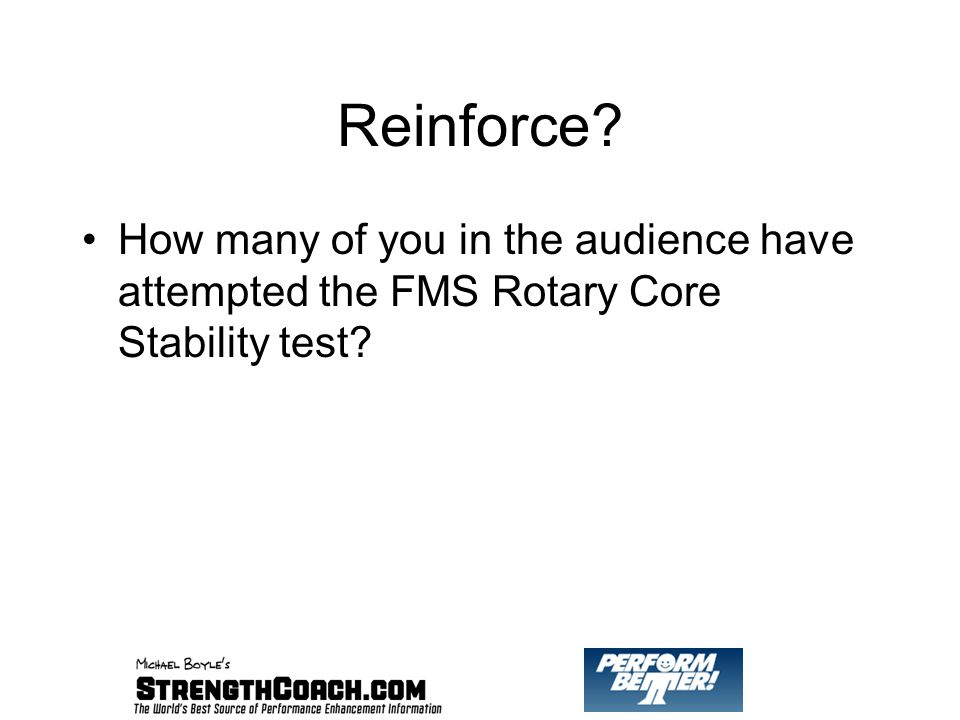 Reinforce How many of you in the audience have attempted the FMS Rotary Core Stability test
