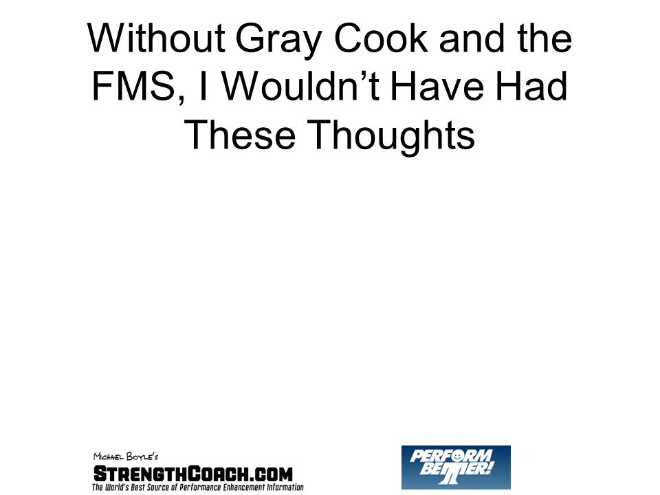 Without Gray Cook and the FMS, I Wouldn't Have Had These Thoughts