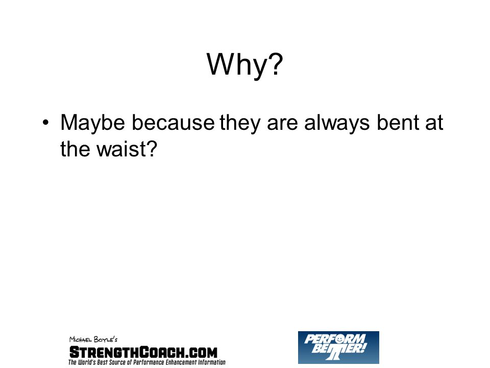 Why Maybe because they are always bent at the waist