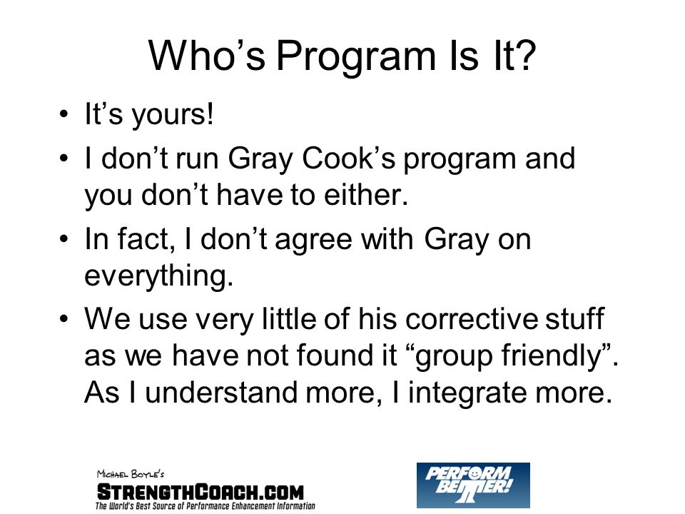 Who's Program Is It. It's yours. I don't run Gray Cook's program and you don't have to either.