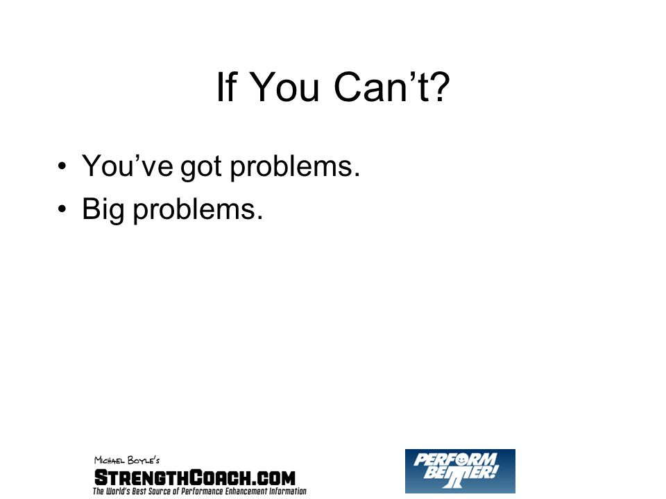 If You Can't You've got problems. Big problems.