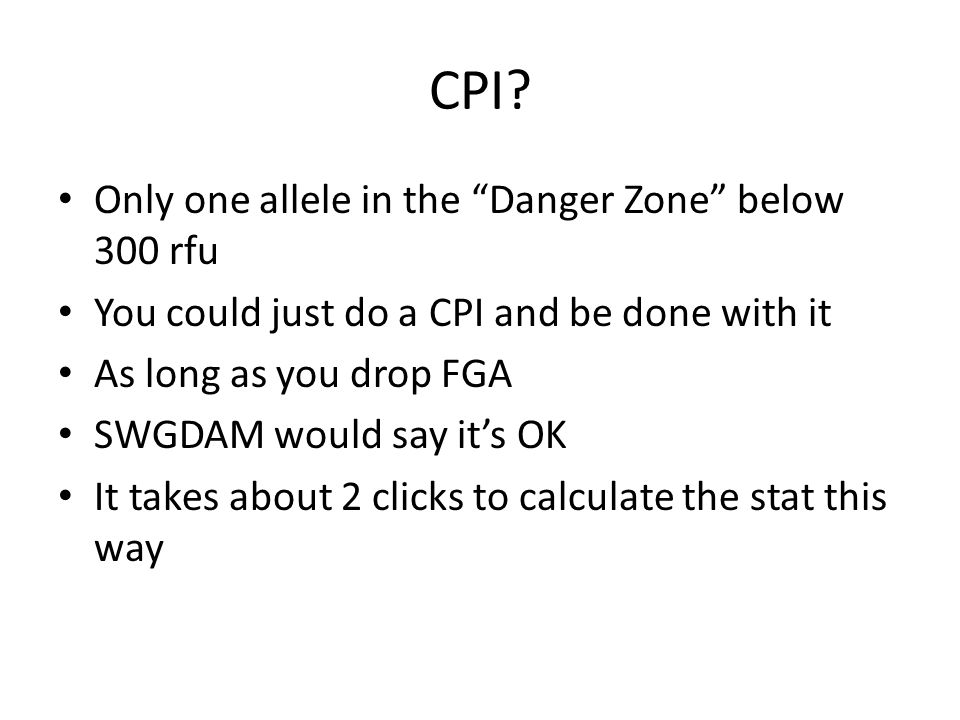 """CPI? Only one allele in the """"Danger Zone"""" below 300 rfu You could just do a CPI and be done with it As long as you drop FGA SWGDAM would say it's OK I"""