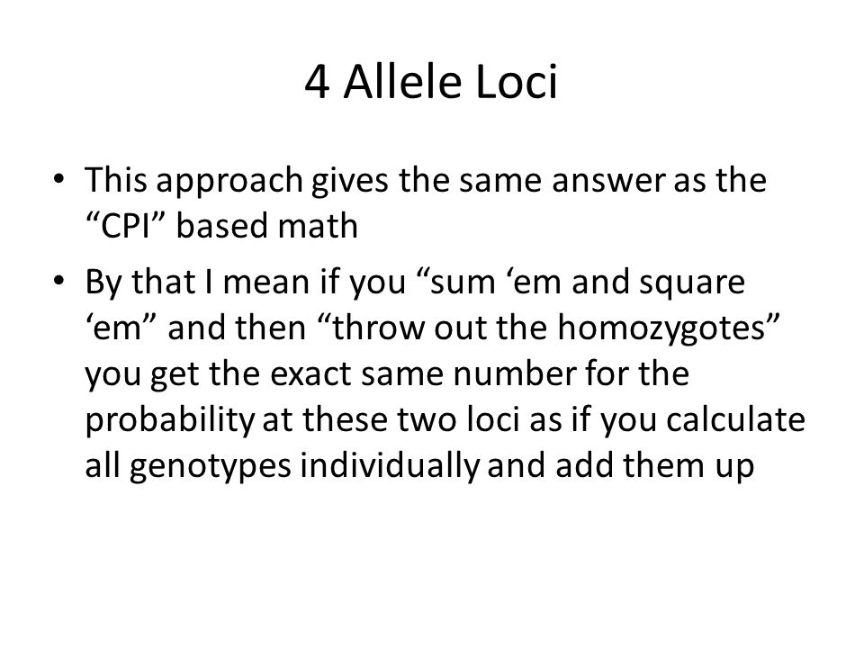 4 Allele Loci This approach gives the same answer as the CPI based math By that I mean if you sum 'em and square 'em and then throw out the homozygotes you get the exact same number for the probability at these two loci as if you calculate all genotypes individually and add them up