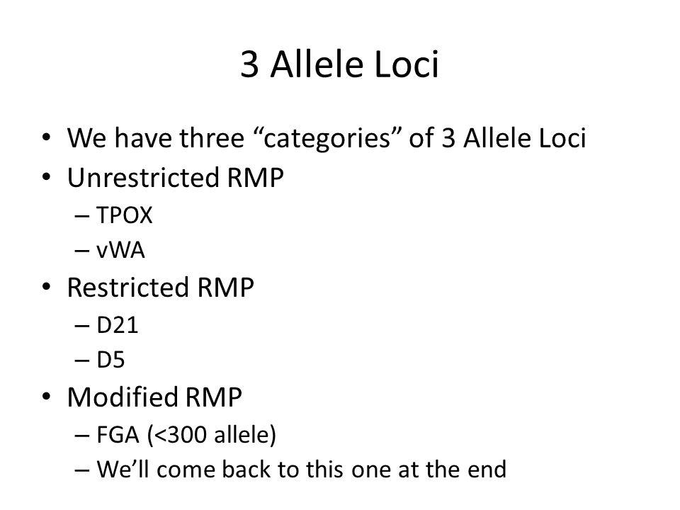 "3 Allele Loci We have three ""categories"" of 3 Allele Loci Unrestricted RMP – TPOX – vWA Restricted RMP – D21 – D5 Modified RMP – FGA (<300 allele) – W"
