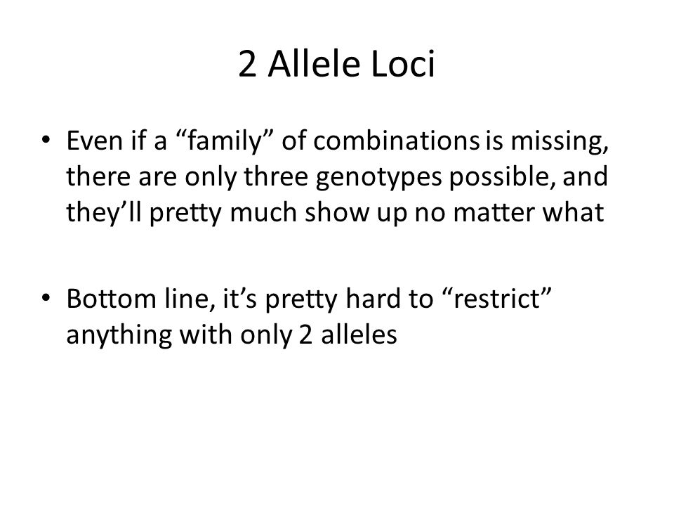 2 Allele Loci Even if a family of combinations is missing, there are only three genotypes possible, and they'll pretty much show up no matter what Bottom line, it's pretty hard to restrict anything with only 2 alleles