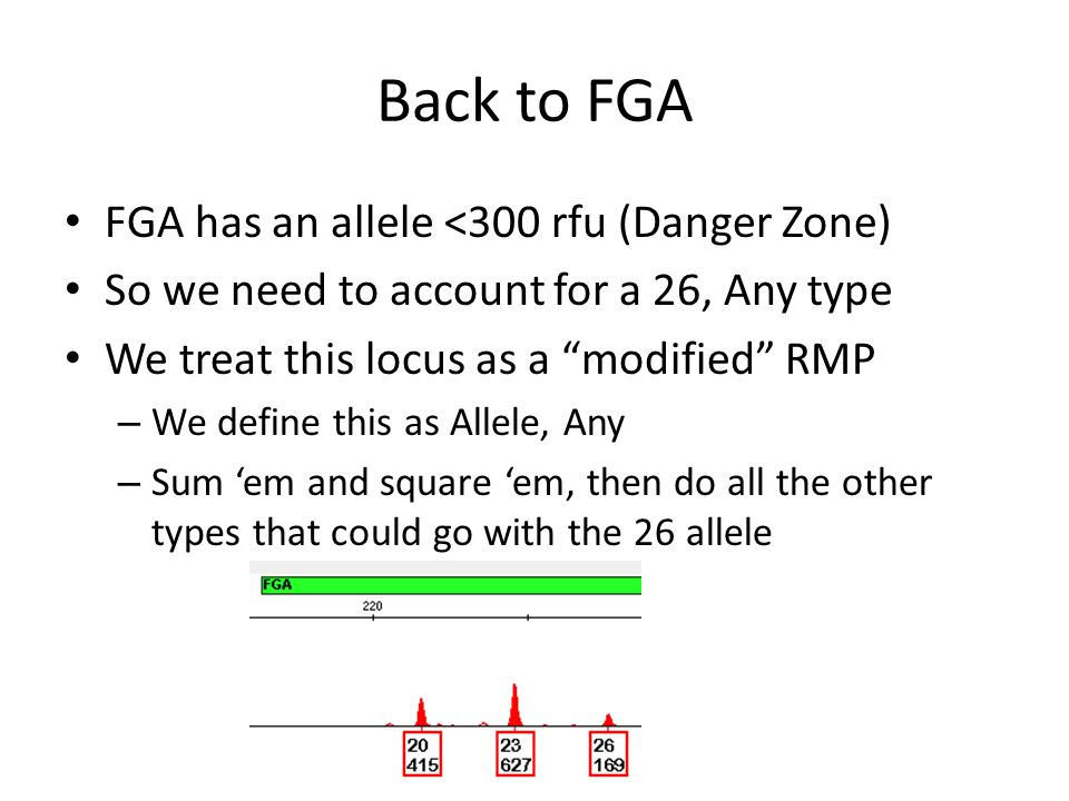 Back to FGA FGA has an allele <300 rfu (Danger Zone) So we need to account for a 26, Any type We treat this locus as a modified RMP – We define this as Allele, Any – Sum 'em and square 'em, then do all the other types that could go with the 26 allele