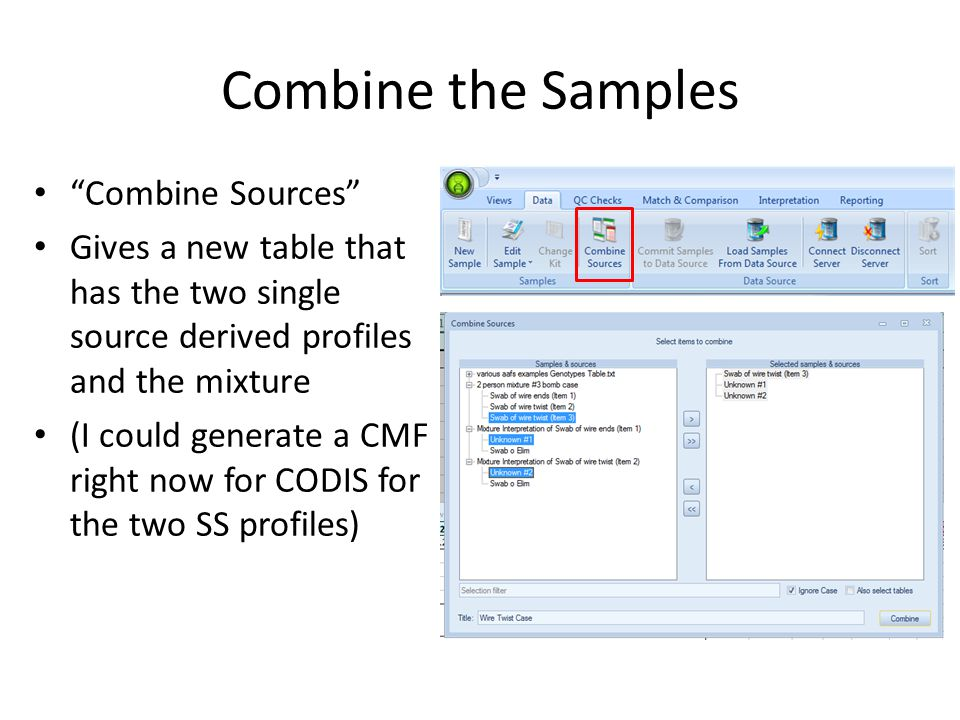Combine the Samples Combine Sources Gives a new table that has the two single source derived profiles and the mixture (I could generate a CMF right now for CODIS for the two SS profiles)
