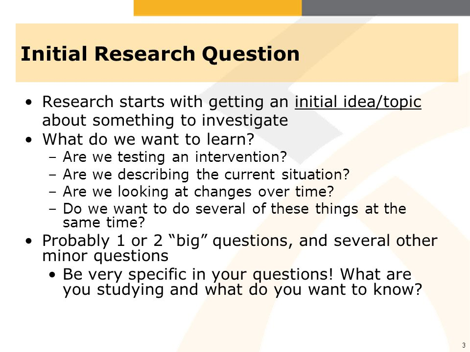 3 Initial Research Question Research starts with getting an initial idea/topic about something to investigate What do we want to learn? –Are we testin