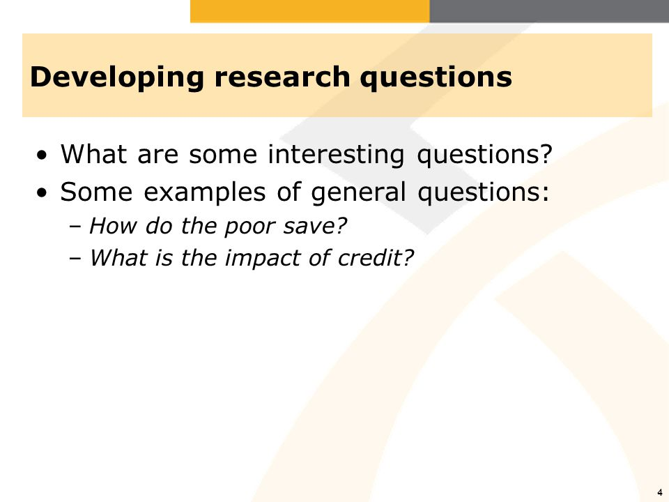 4 Developing research questions What are some interesting questions? Some examples of general questions: –How do the poor save? –What is the impact of