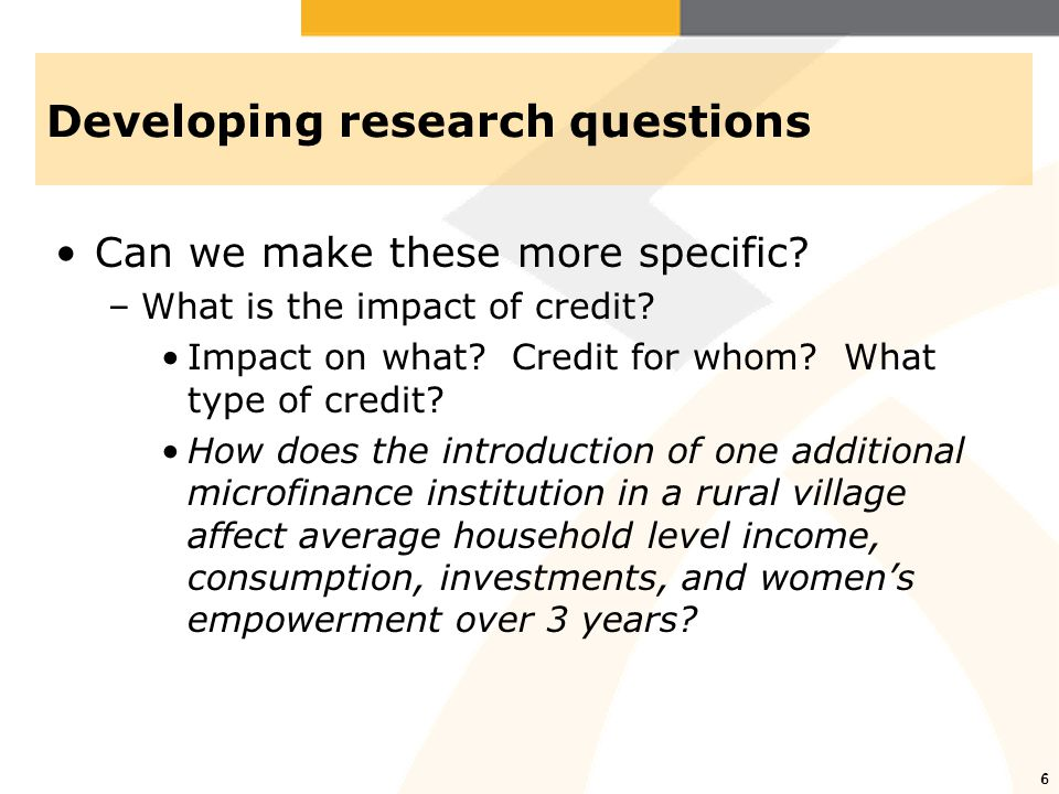 6 Developing research questions Can we make these more specific? –What is the impact of credit? Impact on what? Credit for whom? What type of credit?