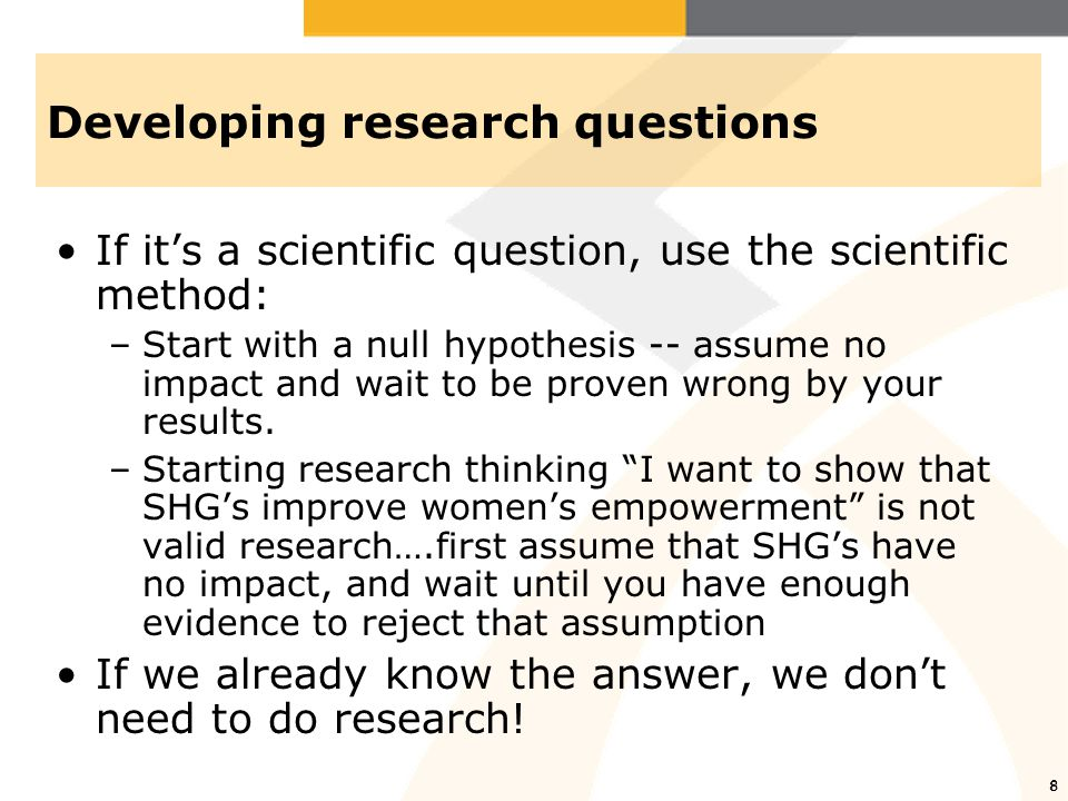 8 Developing research questions If it's a scientific question, use the scientific method: –Start with a null hypothesis -- assume no impact and wait t