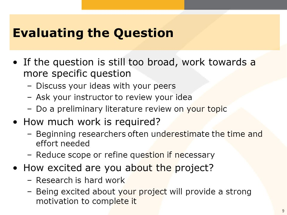9 Evaluating the Question If the question is still too broad, work towards a more specific question –Discuss your ideas with your peers –Ask your instructor to review your idea –Do a preliminary literature review on your topic How much work is required.