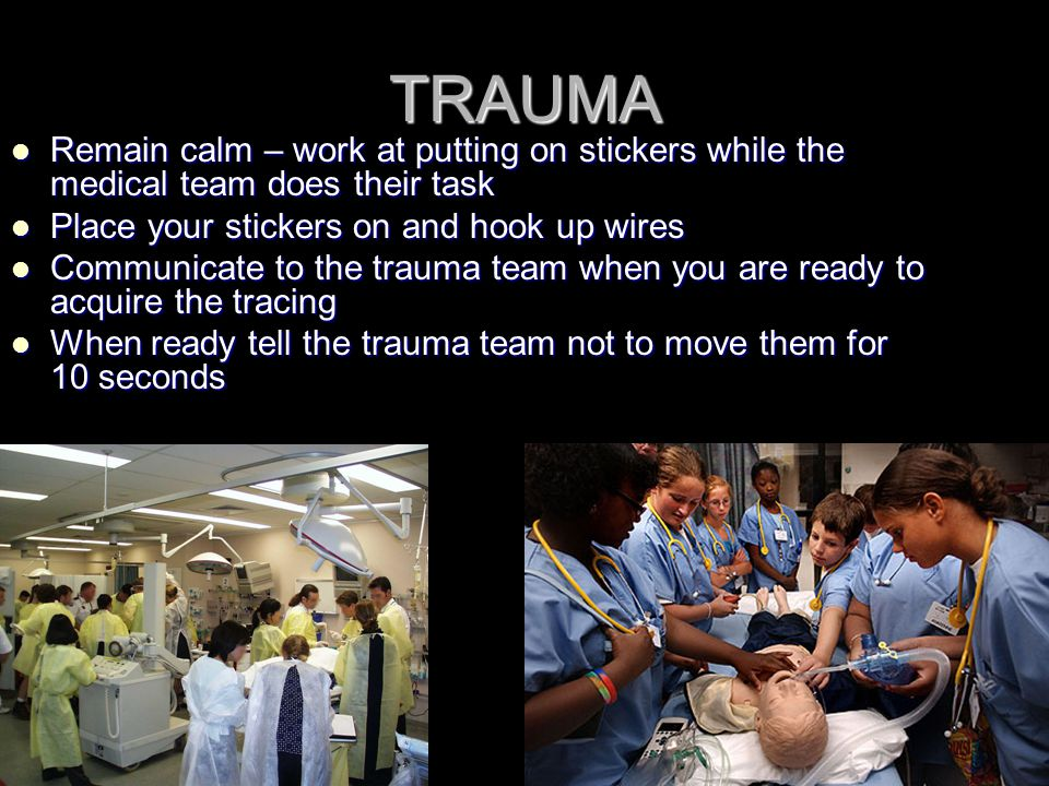 TRAUMA Remain calm – work at putting on stickers while the medical team does their task Remain calm – work at putting on stickers while the medical te