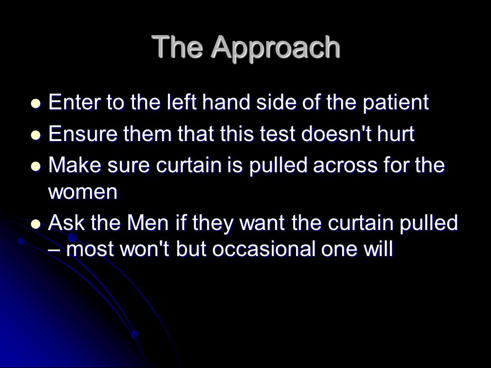 The Approach Enter to the left hand side of the patient Enter to the left hand side of the patient Ensure them that this test doesn't hurt Ensure them