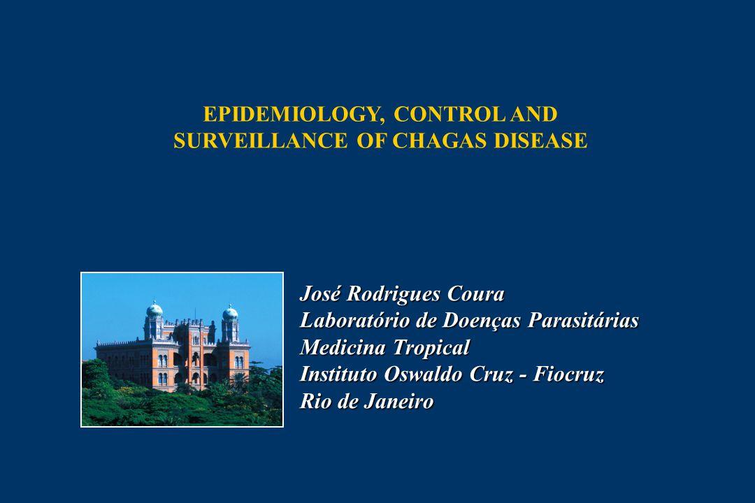 José Rodrigues Coura Laboratório de Doenças Parasitárias Medicina Tropical Instituto Oswaldo Cruz - Fiocruz Rio de Janeiro EPIDEMIOLOGY, CONTROL AND SURVEILLANCE OF CHAGAS DISEASE