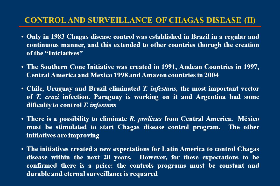 CONTROL AND SURVEILLANCE OF CHAGAS DISEASE (II) Only in 1983 Chagas disease control was established in Brazil in a regular and continuous manner, and