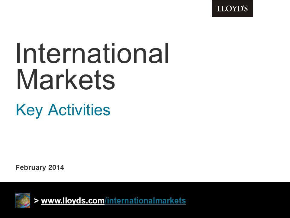 February 2014 International Markets Key Activities > www.lloyds.com/internationalmarkets