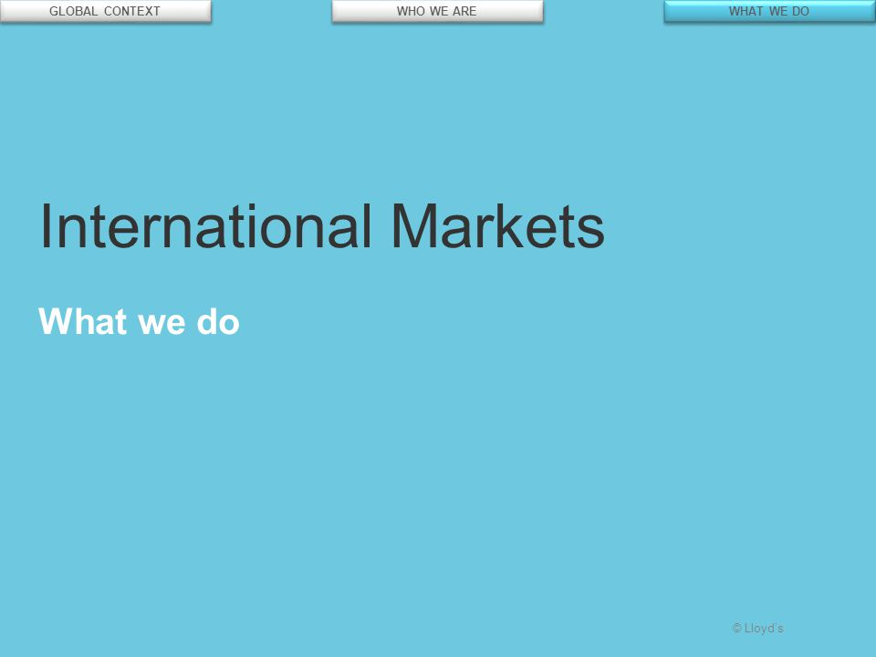 © Lloyd's International Markets What we do GLOBAL CONTEXT WHO WE ARE WHAT WE DO