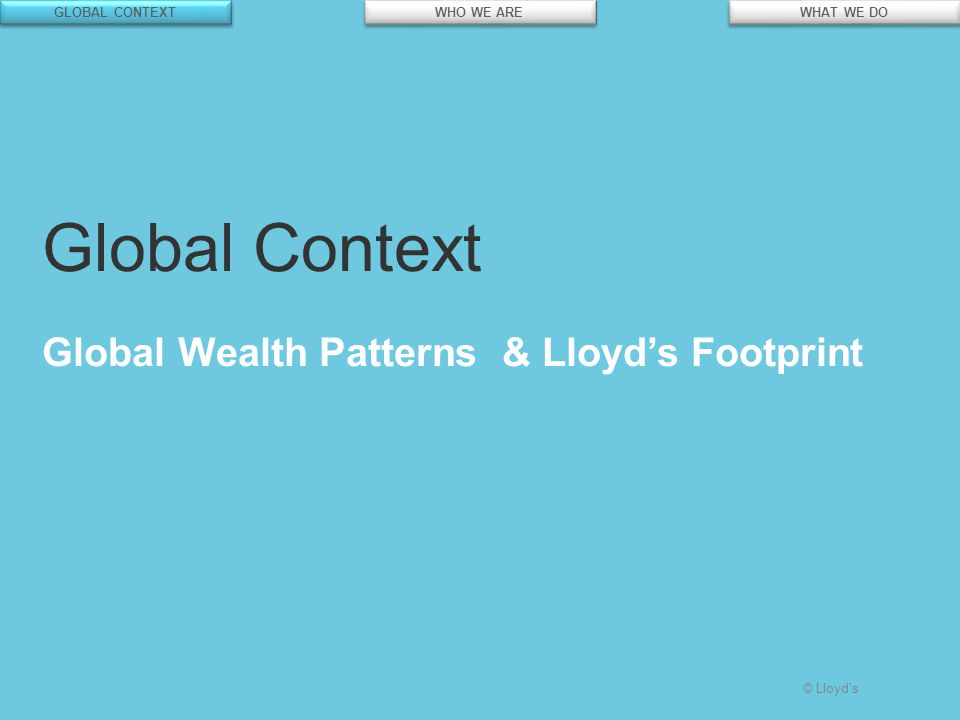 © Lloyd's Global Context Global Wealth Patterns & Lloyd's Footprint GLOBAL CONTEXT WHO WE ARE WHAT WE DO