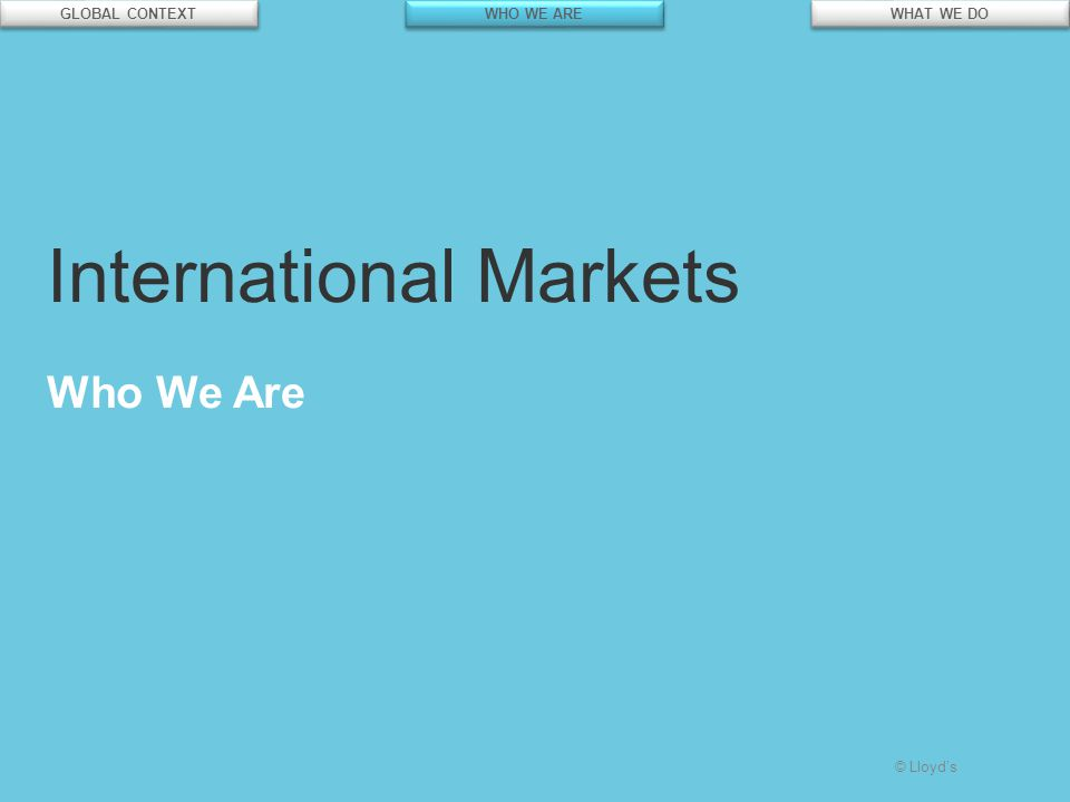 © Lloyd's International Markets Who We Are GLOBAL CONTEXT WHO WE ARE WHAT WE DO