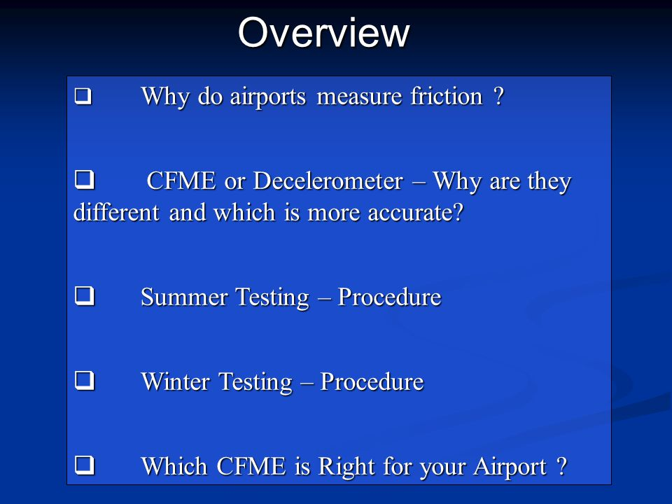  Why do airports measure friction ?  CFME or Decelerometer – Why are they different and which is more accurate?  Summer Testing – Procedure  Winte