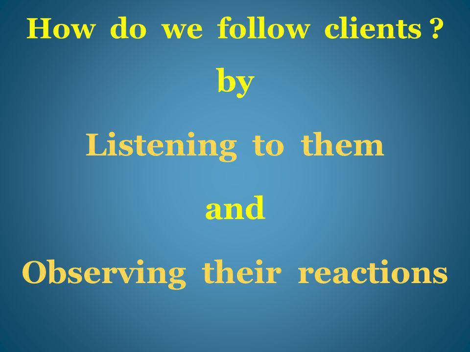 How do we follow clients ? by Listening to them and Observing their reactions