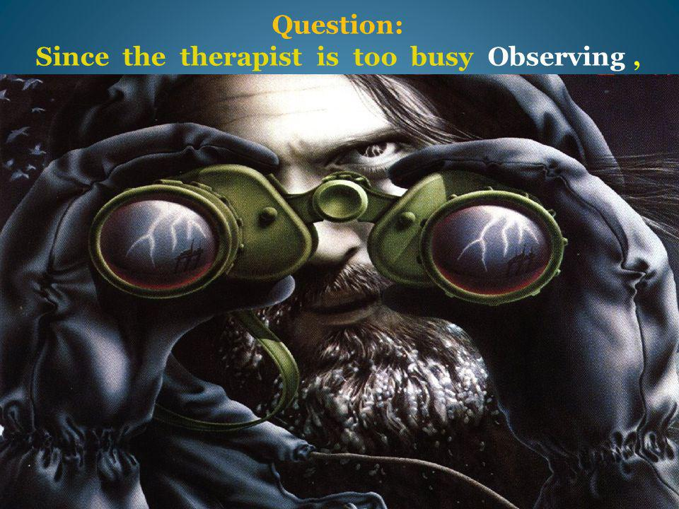 Question: Since the therapist is too busy Observing,