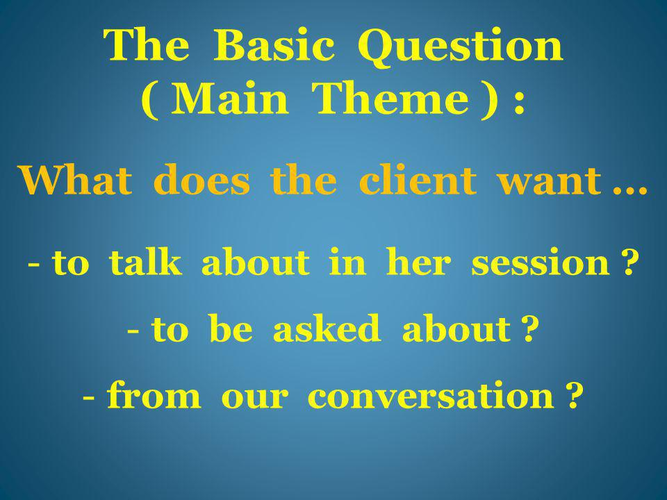 The Basic Question ( Main Theme ) : What does the client want … -to talk about in her session .