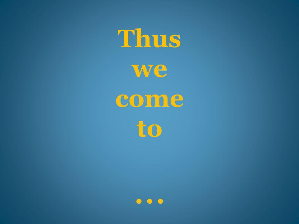 Thus we come to …